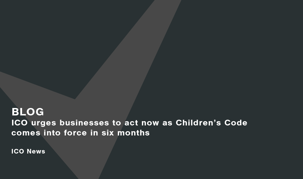 Blog_ICO-urges-businesses-to-act-now-as-Childrens-Code-comes-into-force-in-six-months